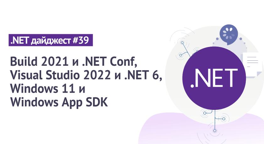 .NET дайджест # 39: Build 2021 и .NET Conf, Visual Studio 2022 и .NET 6, Windows 11 и Windows App SDK