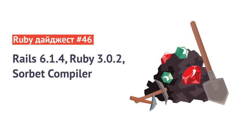 Ruby дайджест #46: Rails6.1.4, Ruby3.0.2, Sorbet Compiler