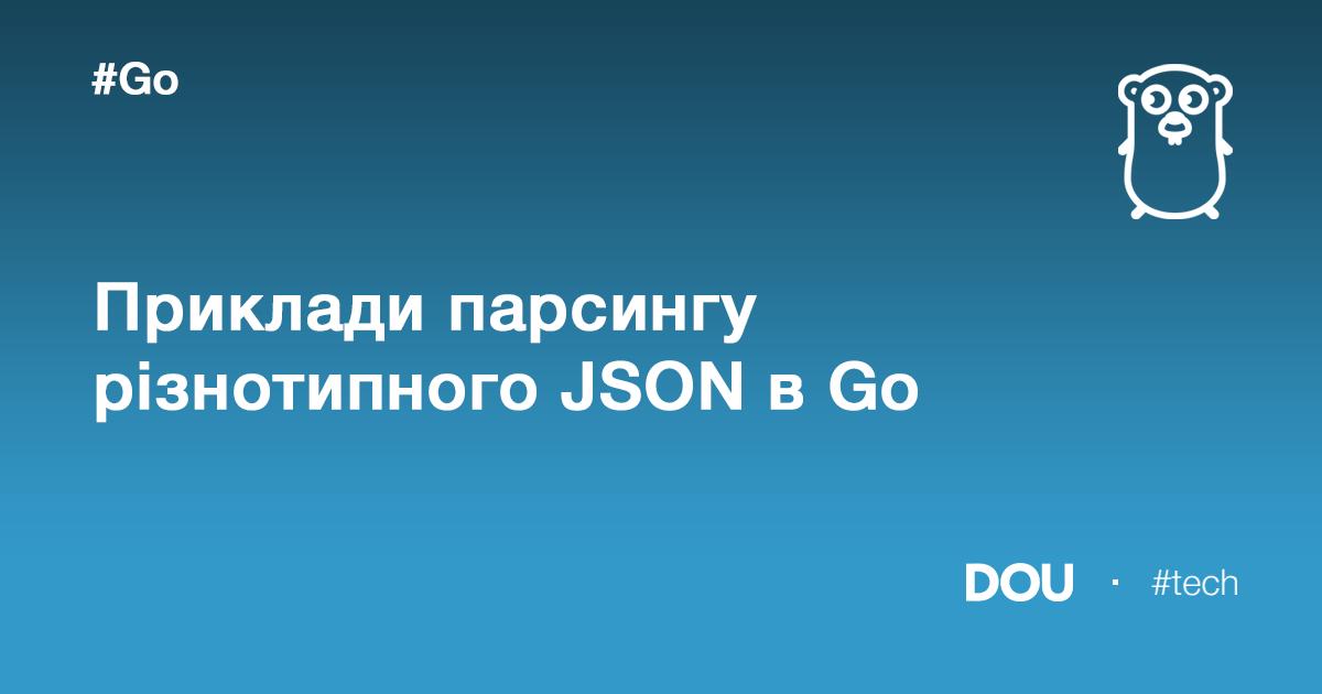 Приклади парсингу різнотипного JSON-у вGo. Обіцяне продовження
