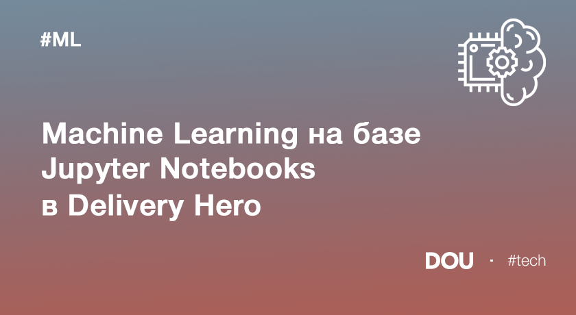 Machine Learning набазе Jupyter Notebooks вDelivery Hero