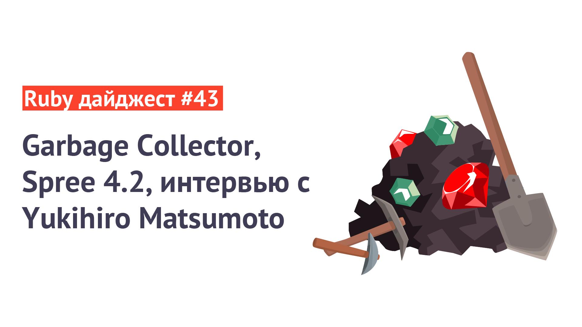 Ruby дайджест #43: Garbage Collector, Spree4.2, интервью сYukihiro Matsumoto