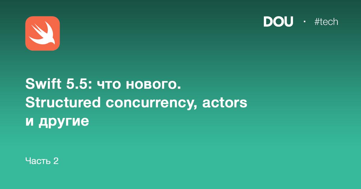 Swift5.5: что нового. Structured concurrency, actors идругие. Часть2